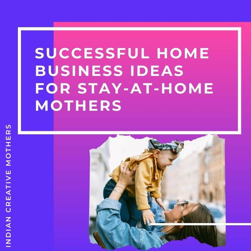 5 successful home business Ideas for Stay-at-Home Mothers